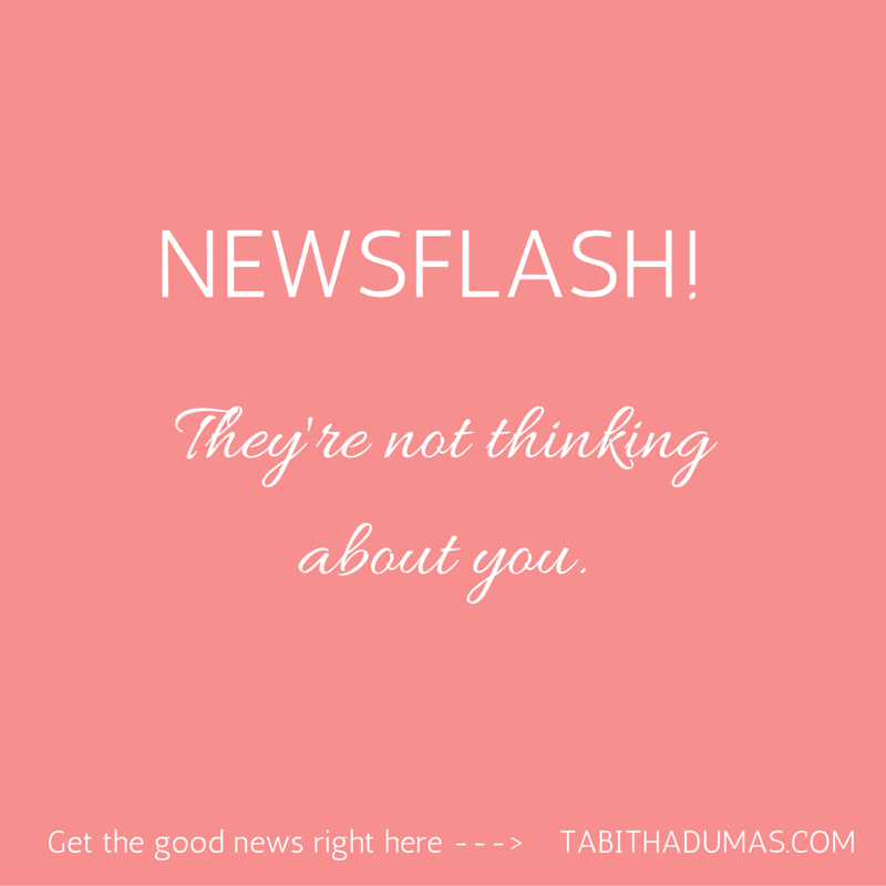Newsflash! They're not thinking about you! This is so true...we're way more obsessed with our own issues to care about yours!