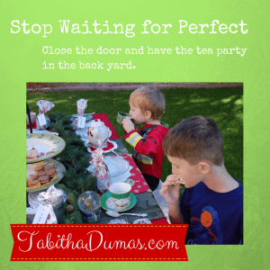 Stop Waiting for Perfect. Close the door and have the tea party outside. On TabithaDumas.com