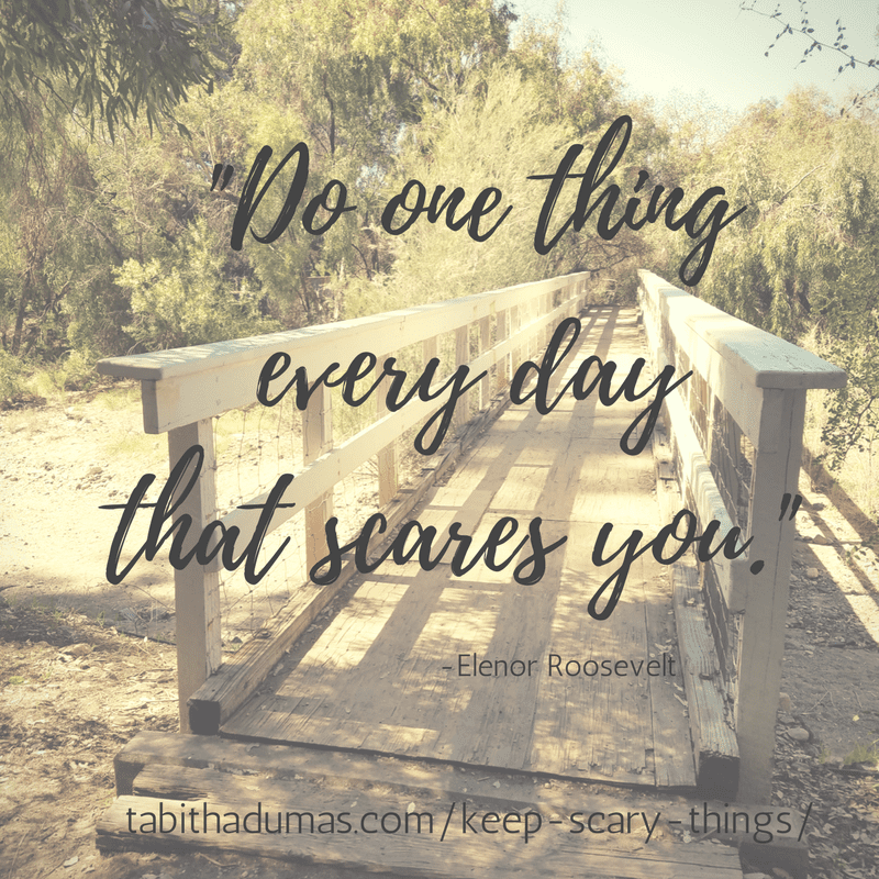 """Do one thing every day that scares you."" -Elenor Roosevelt tabitha dumas keep doing scary things"