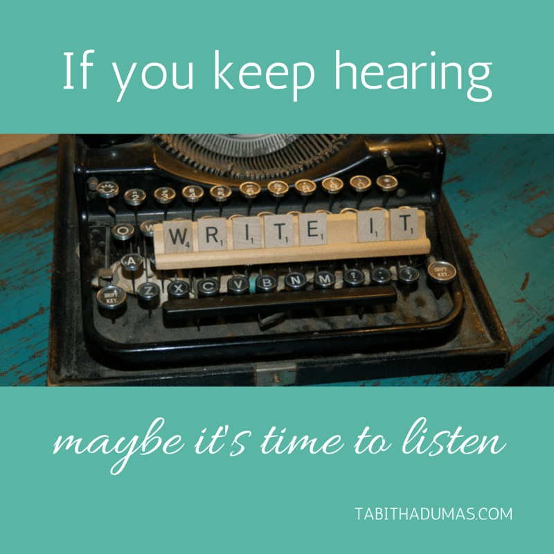 If you keep hearing, -Write it,- maybe it's time to listen.