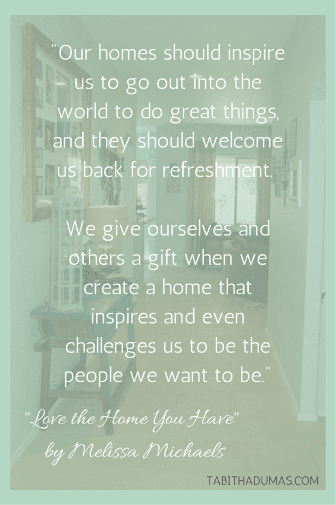 "Is your home your haven- -We give ourselves a gift when we create a home that inspires and even challenges us to be the people we want to be.- -Melissa Michaels, ""Love the Home you Have"""