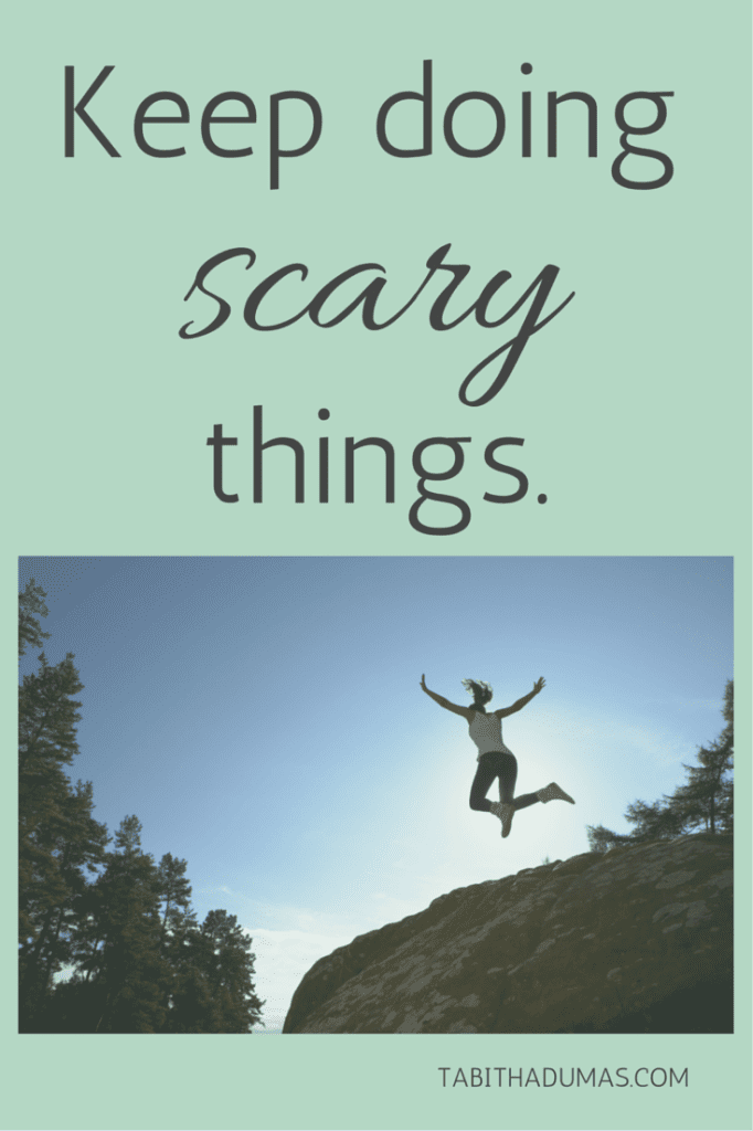 It's OK to be scared. Keep doing scary things. Take the leap!