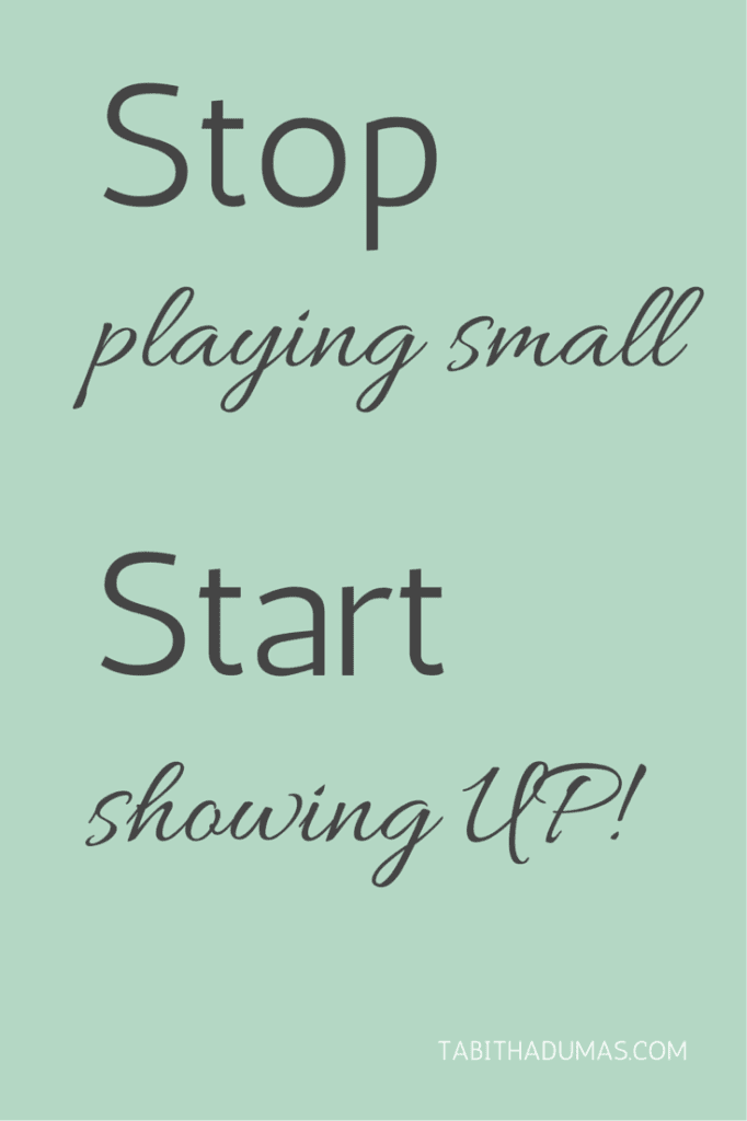 Stop playing small. Start showing UP! tabithadumas.com