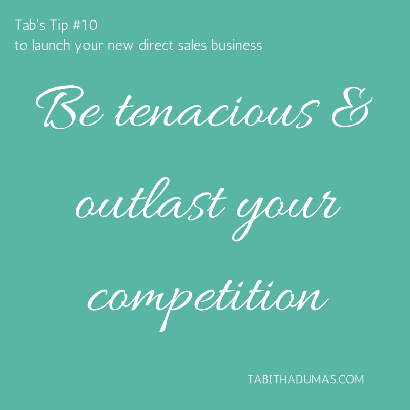 Tab's Tip #10 to launch your new direct sales business- be tenacious and outlast the competition