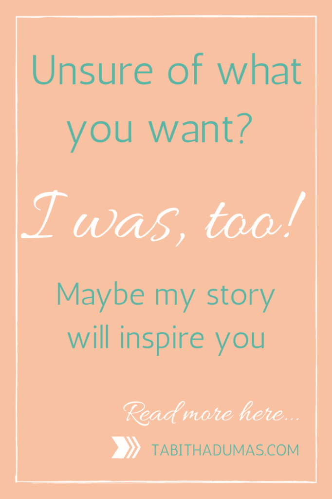 Unsure of what you want- I was, too! Maybe my story will inspire you. TabithaDumas.com