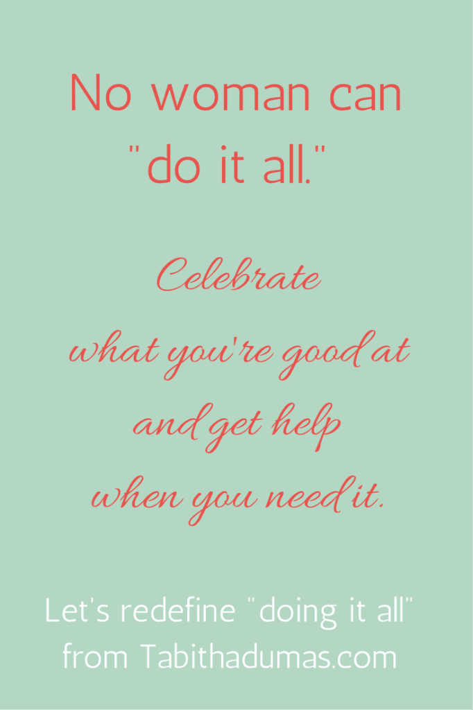 No woman can -do it all.- Celebrate what you're good at and get help when you need it. Let's redefine -doing it all- by Tabithadumas.com