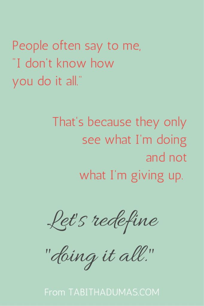 People often say to me, -I don't know how you do it all.- That's because they only see what I'm doing and not what I'm giving up.- Let's redefine -doing it all- with tabithadumas.com