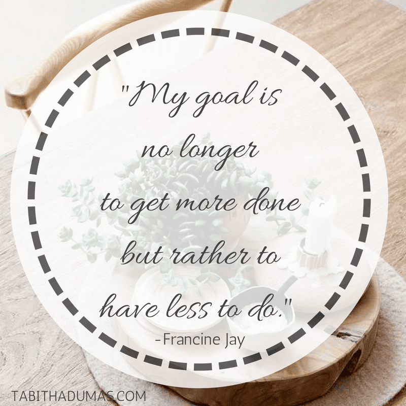 "My goal is no longer to get more done but rather to have less to do."" -Francine Jay Tabitha Dumas live a tea lifestyle"