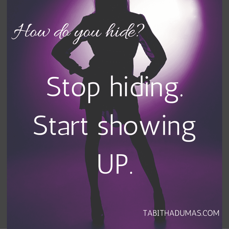 How do you hide- Stop hiding. Start showing UP. -tabithadumas.com