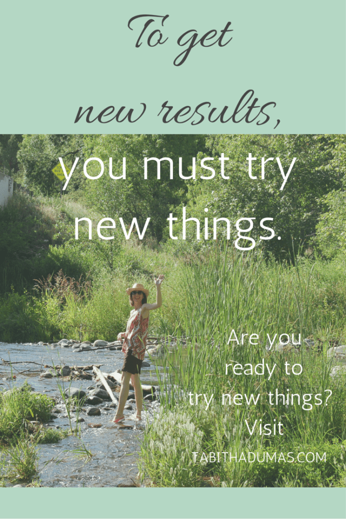 To get new results, you must try new things. Are you ready to try new things- Visit tabithadumas.com