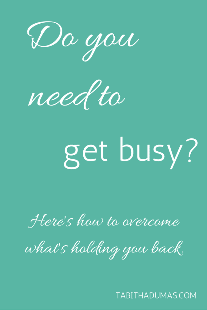 Do you need to get busy- Here's how to overcome what's holding you back. tabithadumas.com