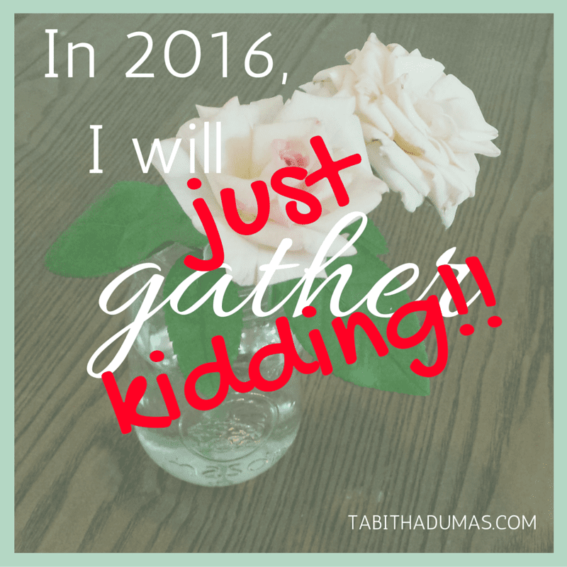 In 2016, I will GATHER. Just kidding.