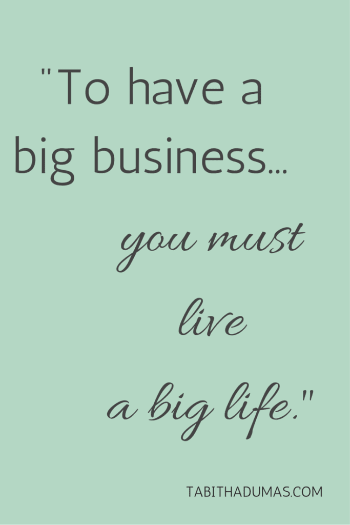 -To have a big business, you must live a big life.- -tabithadumas.com