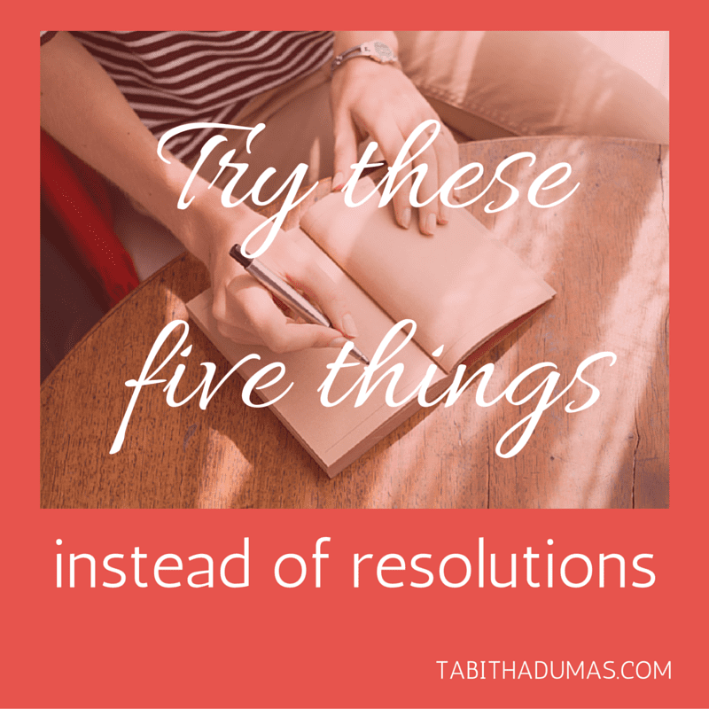 Try these five things instead of resolutions. from tabithadumas.com