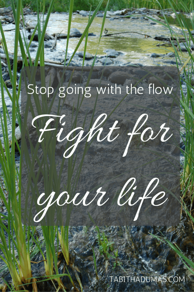 Stop going with the flow. Fight for your life. tabithadumas.com