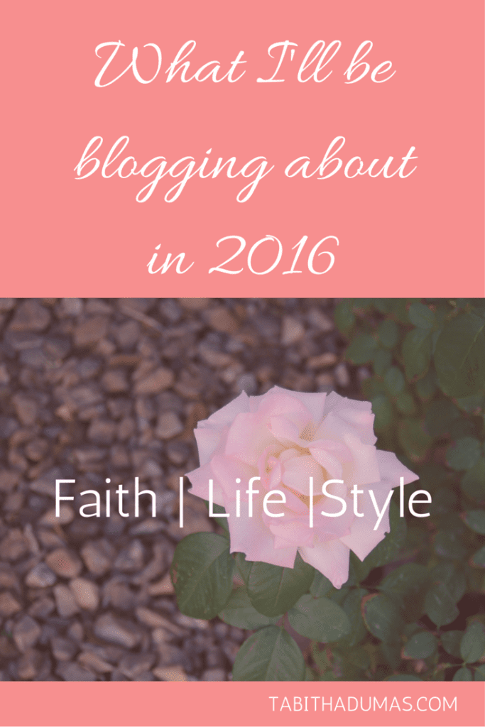 What I'll be blogging about in 2016- Faith - Life -Style TABITHADUMAS.COM