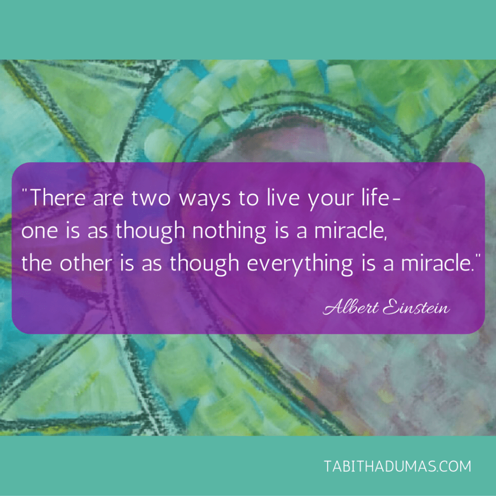 Do you see everyday miracles- Albert Einstein miracle quote from tabithadumas.com blog