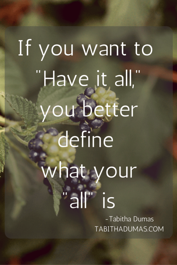"So you want to have it all? You better define what your ""all"" is. -Tabithadumas.com"