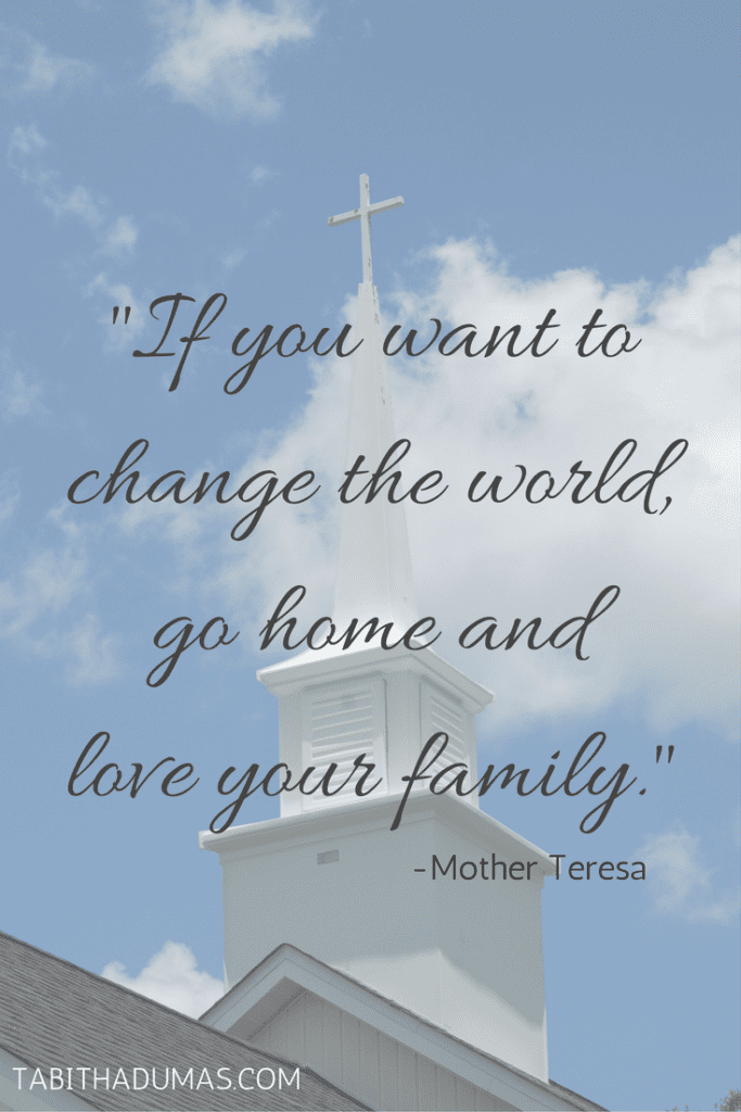 -If you want to change the world, go home and love your family.- -Mother Teresa