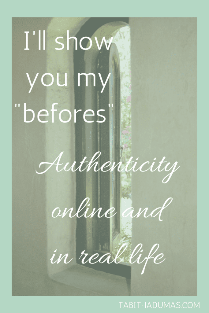 "I'll show you my ""befores."" Authenticity online and in real life. tabithadumas.com"