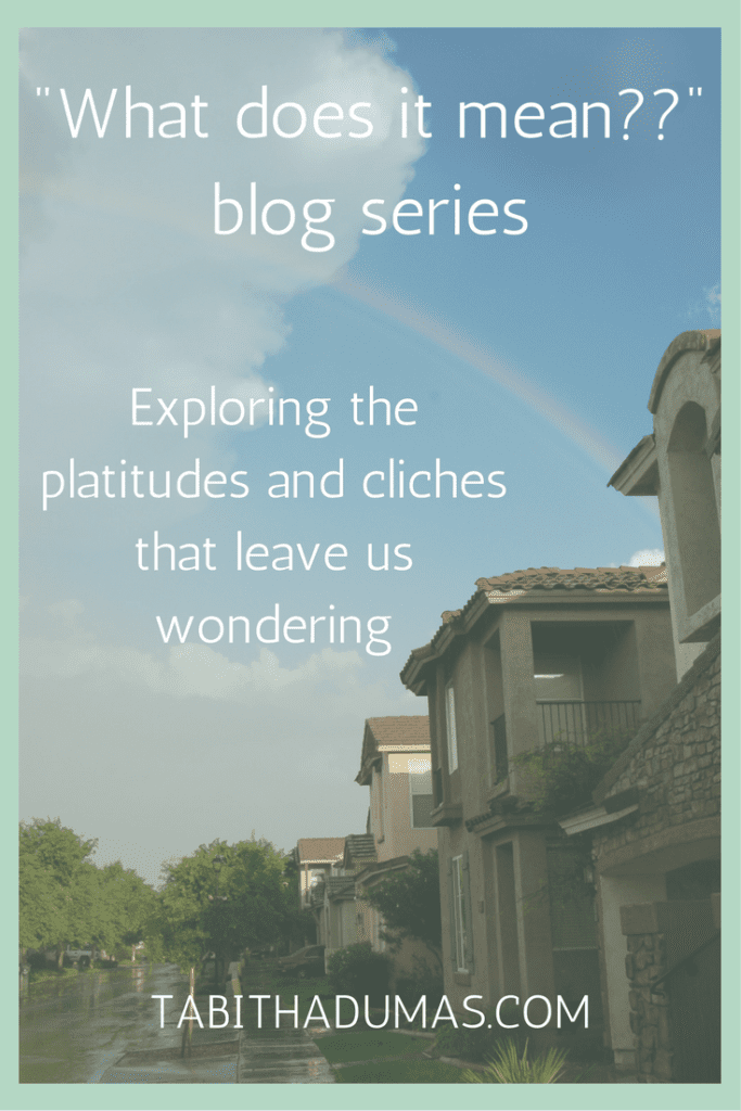 NEW -What does it mean--- blog series on tabithadumas.com. Exploring the platitudes and cliches that leave us wondering.