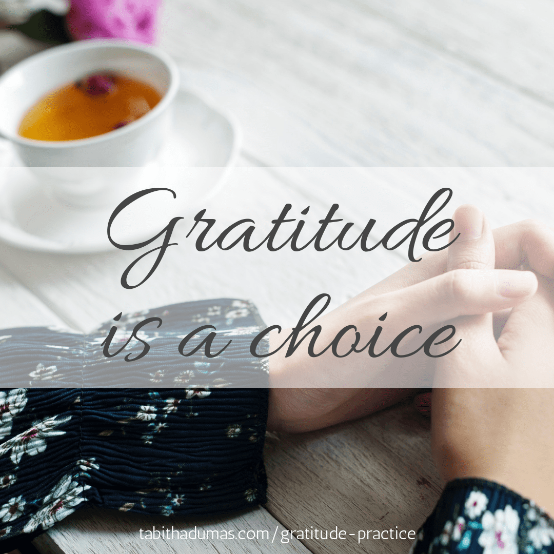 GRATITUDE IS A CHOICE. Begin a gratitude practice. Tabitha Dumas