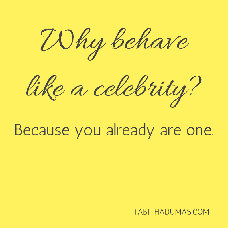 Behave like a celebrity. -tabithadumas.com