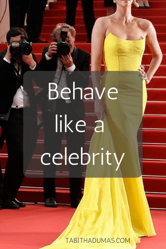 Behave like a celebrity...because you already are one! -tabithadumas.com