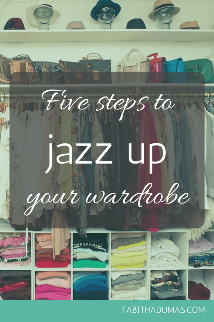 Five steps to jazz up your wardrobe. -tabithadumas.com