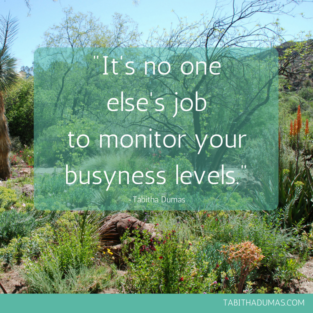 -It's no one else's job to monitor your busyness levels.- -Tabitha Dumas