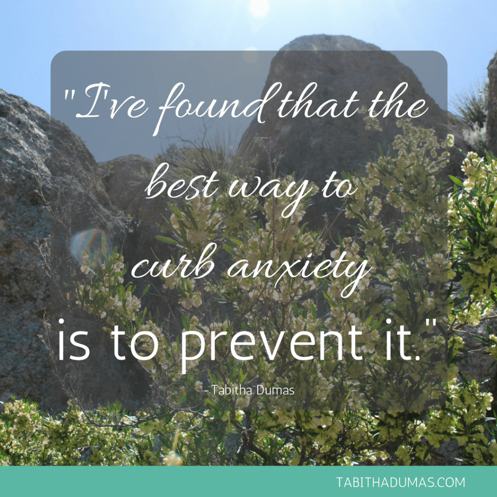I've found that the best way to curb anxiety is to prevent it. -Tabitha Dumas tabithadumas.com