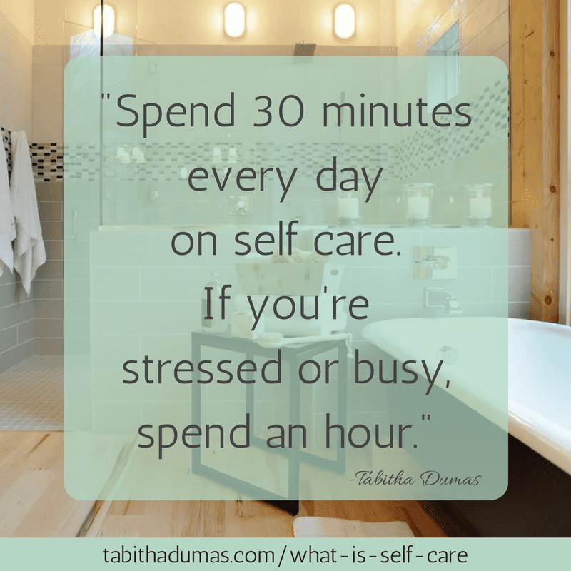 What is self care? Self care is more important the busier you are. -tabithadumas.com