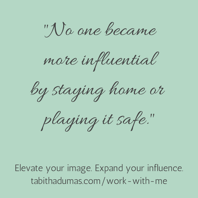 No one became more influential by staying home or playing it safe. Elevate your image. Expand your influence. -tabitha dumas phoenix image consultant