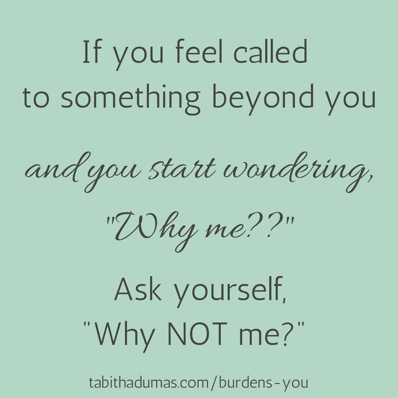 What burdens you? Blog post about Why not me- -tabithadumas.com