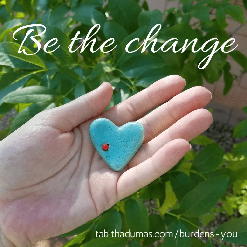 What burdens you? Tabitha Dumas tabithadumas.com Be the change you want to see in the world!