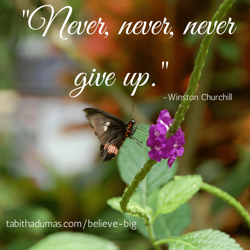 -Never, never, never give up.- Believe big! -tabithadumas.com