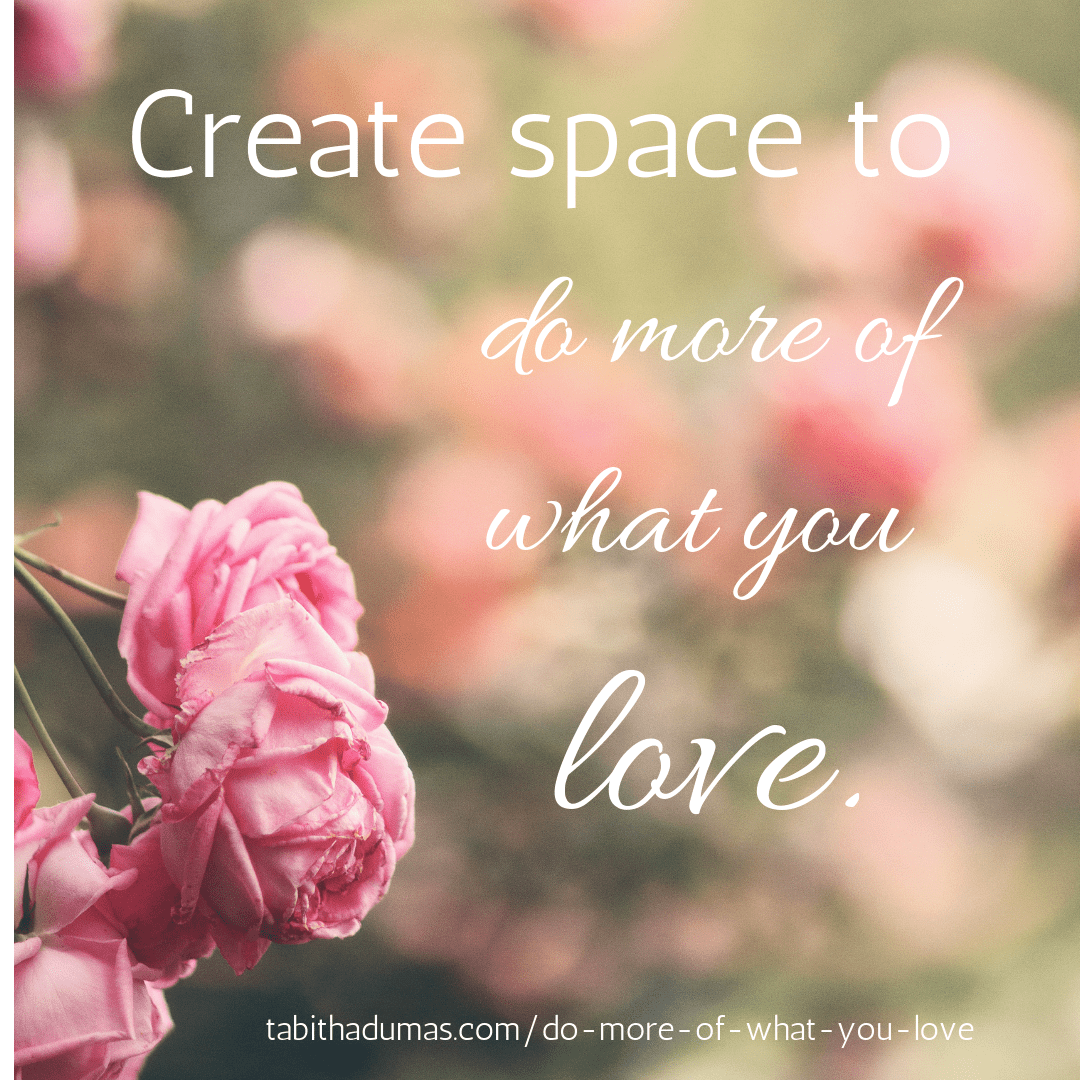 Create space to do more of what you love. tabitha dumas