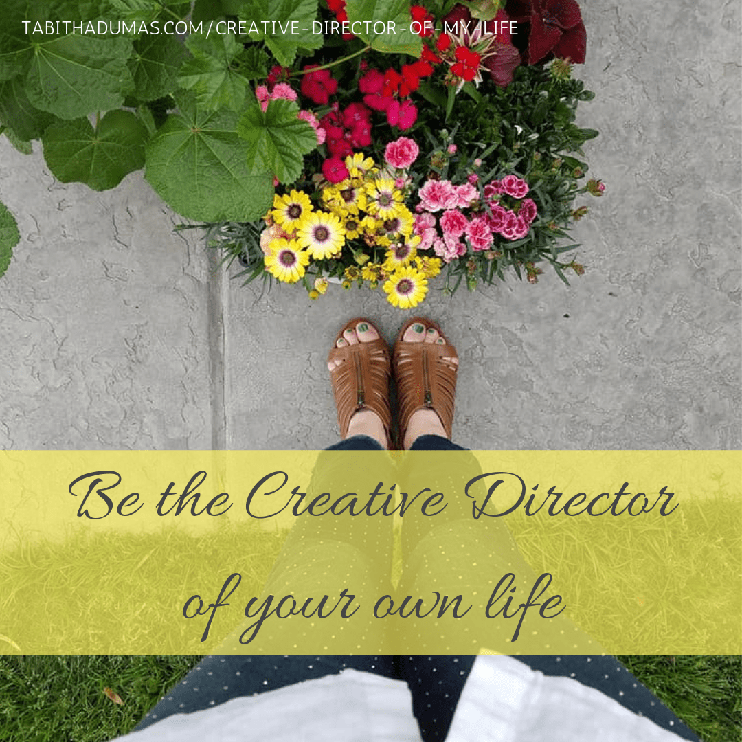 Be the creative Director of your own life.
