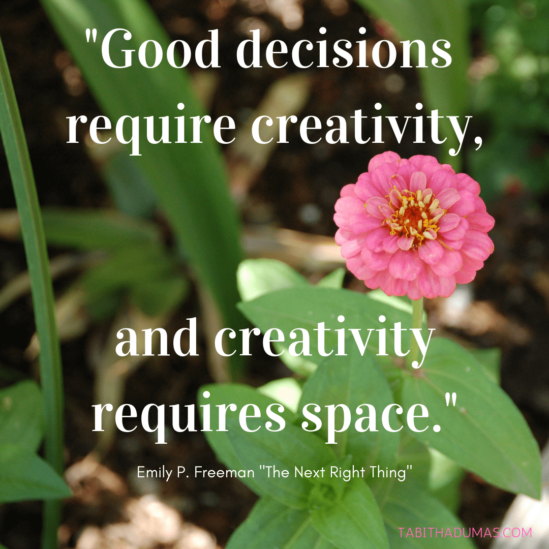 Good decisions require creativity, and creativity requires space. Emily P Freeman The Next Right Thing