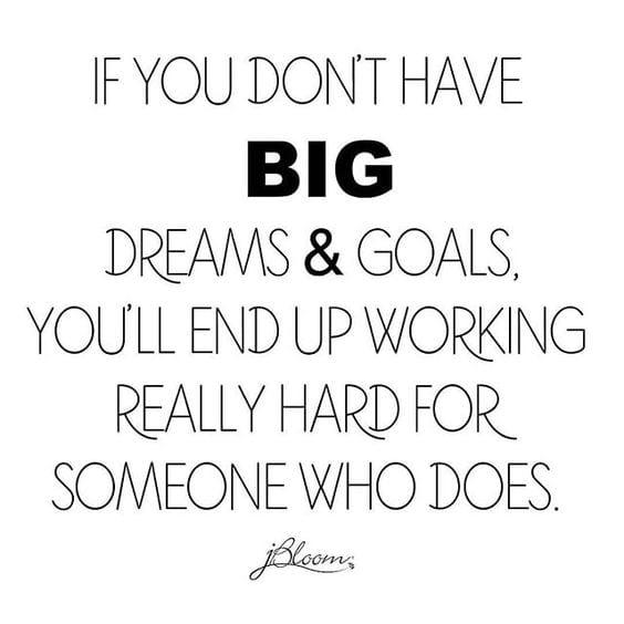 live your dreams! Pursue your goals! Or work for someone else -Tabitadumas.com jbloom